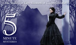 5 Minute Mysteries Episode I - The Mystery of Lady Elizabeth of Copperfield Hall