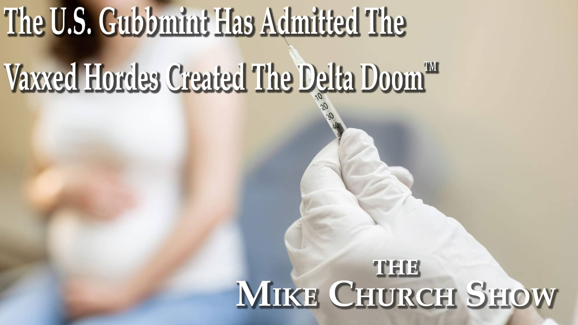 The U.S. Gubbmint Admits The Vaxxed Hordes Created The Delta Doom™-Mike Church Show Episode 1290